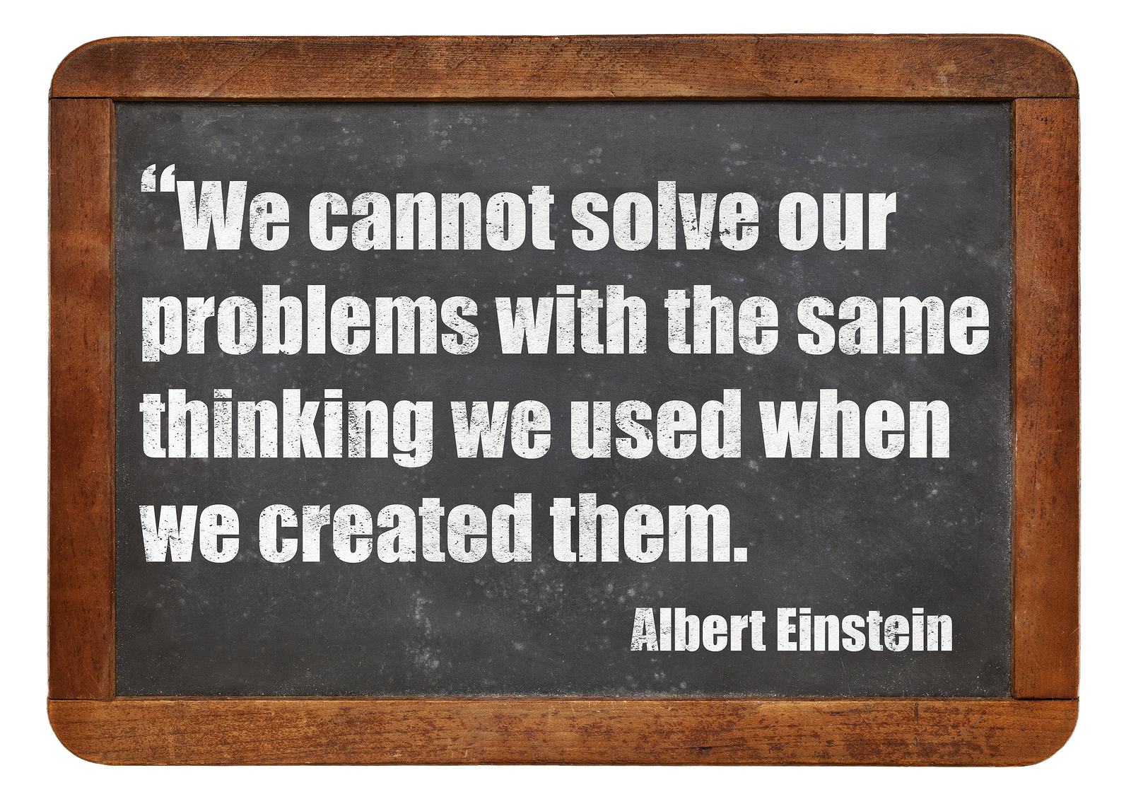 We cannot solve our problems with the same thinking we used when